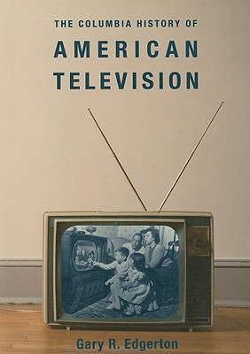 The Columbia History of American Television By Edgerton, Gary R.