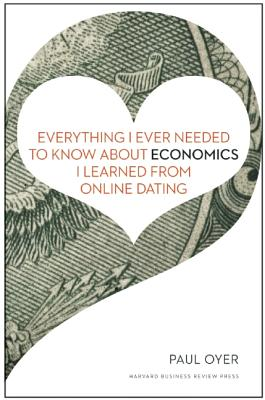 Everything I Ever Needed to Know About Economics I Learned from Online Dating By Oyer, Paul